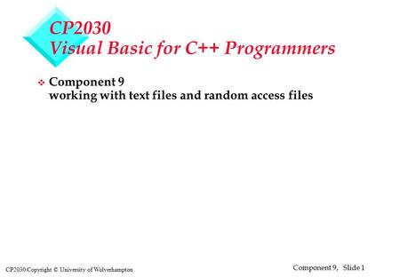 Component 9, Slide 1 CP2030 Copyright © University of Wolverhampton CP2030 Visual Basic for C++ Programmers v Component 9 working with text files and random.