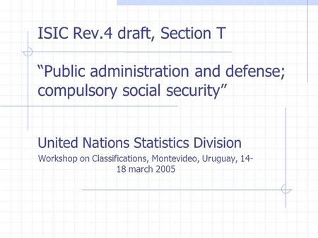 "ISIC Rev.4 draft, Section T ""Public administration and defense; compulsory social security"" United Nations Statistics Division Workshop on Classifications,"