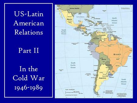 US-Latin American Relations Part II In the Cold War 1946-1989.