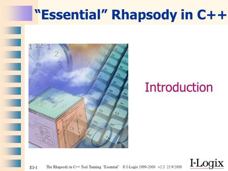 "The Rhapsody in C++ Tool Training Essential © I-Logix 1999-2000 v2.3 25/9/2000 EI-1 ""Essential"" Rhapsody in C++ Introduction."