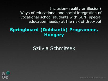 Www.fszk.hu/dobbanto Springboard (Dobbantó) Programme, Hungary Szilvia Schmitsek Inclusion- reality or illusion? Ways of educational and social integration.