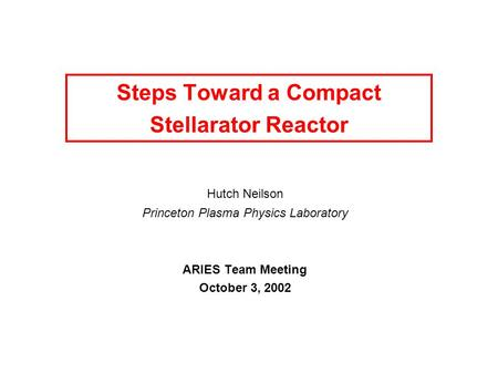 Steps Toward a Compact Stellarator Reactor Hutch Neilson Princeton Plasma Physics Laboratory ARIES Team Meeting October 3, 2002.