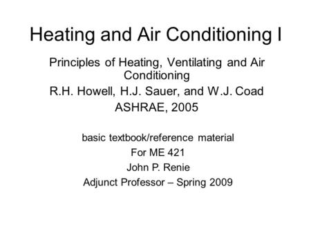 Heating and Air Conditioning I Principles of Heating, Ventilating and Air Conditioning R.H. Howell, H.J. Sauer, and W.J. Coad ASHRAE, 2005 basic textbook/reference.