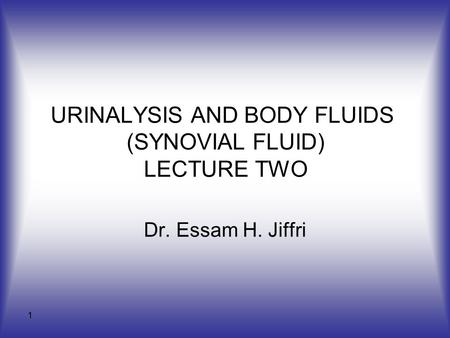 1 URINALYSIS AND BODY FLUIDS (SYNOVIAL FLUID) LECTURE TWO Dr. Essam H. Jiffri.