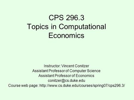 CPS 296.3 Topics in Computational Economics Instructor: Vincent Conitzer Assistant Professor of Computer Science Assistant Professor of Economics