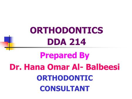 Prepared By Dr. Hana Omar Al- Balbeesi ORTHODONTIC CONSULTANT