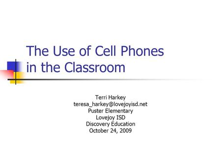 The Use of Cell Phones in the Classroom Terri Harkey Puster Elementary Lovejoy ISD Discovery Education October 24, 2009.