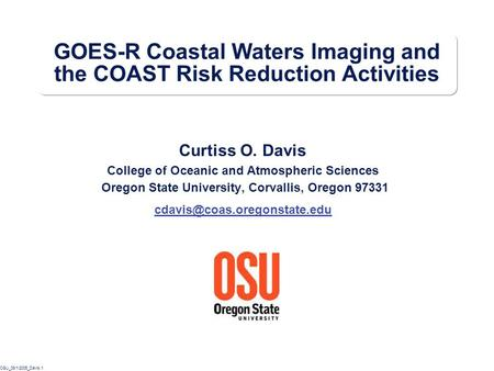 OSU_08/1/2005_Davis.1 GOES-R Coastal Waters Imaging and the COAST Risk Reduction Activities Curtiss O. Davis College of Oceanic and Atmospheric Sciences.
