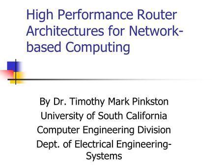 High Performance Router Architectures for Network- based Computing By Dr. Timothy Mark Pinkston University of South California Computer Engineering Division.