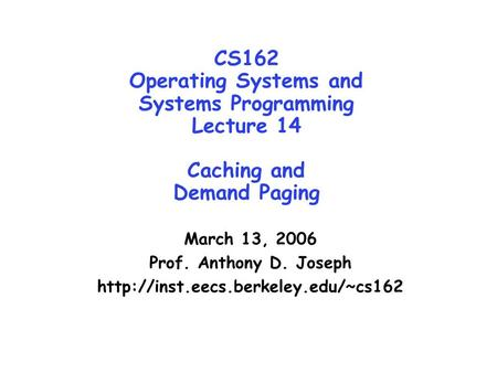 CS162 Operating Systems and Systems Programming Lecture 14 Caching and Demand Paging March 13, 2006 Prof. Anthony D. Joseph