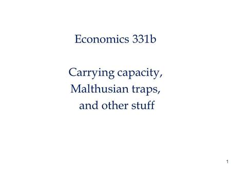 Economics 331b Carrying capacity, Malthusian traps, and other stuff 1.