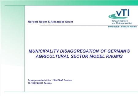 Institut für Ländliche Räume Paper presented at the 122th EAAE Seminar 17./18.02.20011 Ancona MUNICIPALITY DISAGGREGATION OF GERMAN'S AGRICULTURAL SECTOR.