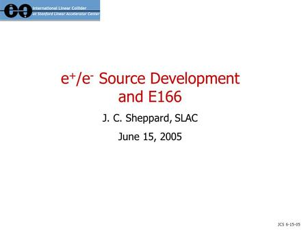 JCS 6-15-05 e + /e - Source Development and E166 J. C. Sheppard, SLAC June 15, 2005.