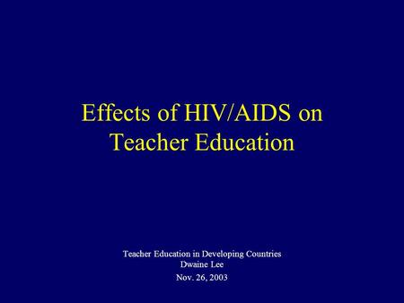 Effects of HIV/AIDS on Teacher Education Teacher Education in Developing Countries Dwaine Lee Nov. 26, 2003.