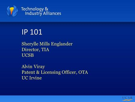 IP 101 Sherylle Mills Englander Director, TIA UCSB Alvin Viray Patent & Licensing Officer, OTA UC Irvine.