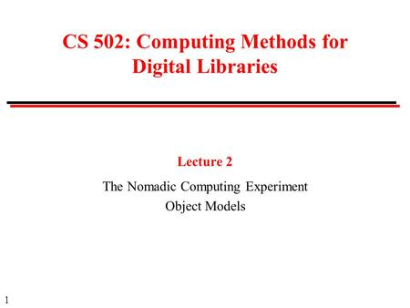 1 CS 502: Computing Methods for Digital Libraries Lecture 2 The Nomadic Computing Experiment Object Models.