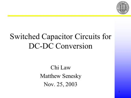 1 Switched Capacitor Circuits for DC-DC Conversion Chi Law Matthew Senesky Nov. 25, 2003.