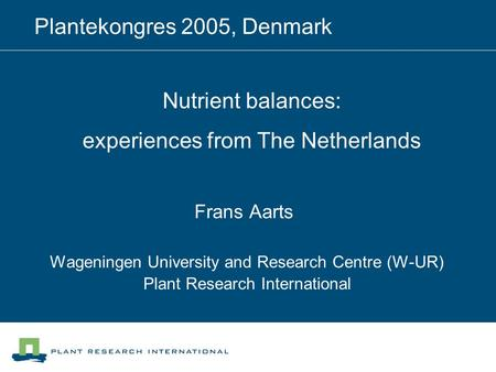 Frans Aarts Wageningen University and Research Centre (W-UR) Plant Research International Plantekongres 2005, Denmark Nutrient balances: experiences from.