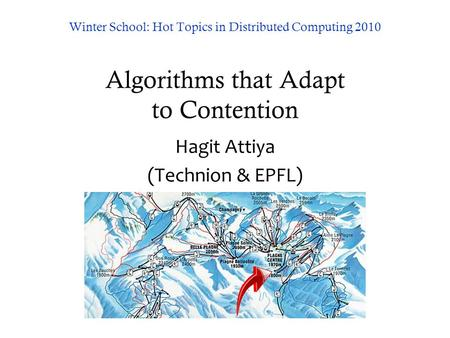 Winter School: Hot Topics in Distributed Computing 2010 Algorithms that Adapt to Contention Hagit Attiya (Technion & EPFL)