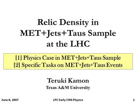 June 8, 2007LPC Early CMS Physics1 Relic Density in MET+Jets+Taus Sample at the LHC Teruki Kamon Texas A&M University [1] Physics Case in MET+Jets+Taus.
