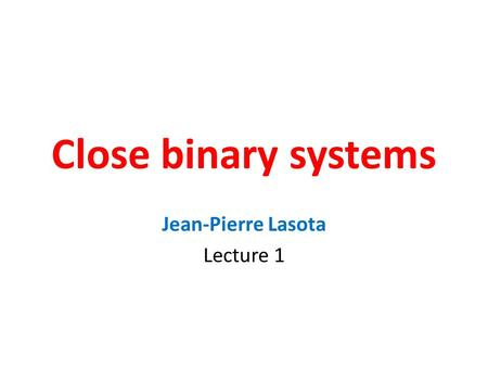 Close binary systems Jean-Pierre Lasota Lecture 1.