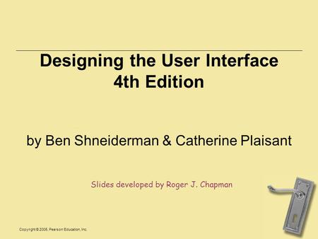 Copyright © 2005, Pearson Education, Inc. Designing the User Interface 4th Edition by Ben Shneiderman & Catherine Plaisant Slides developed by Roger J.