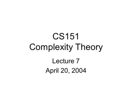 CS151 Complexity Theory Lecture 7 April 20, 2004.