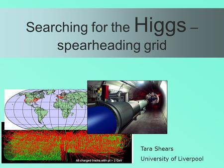Searching for the Higgs – spearheading grid Tara Shears University of Liverpool.