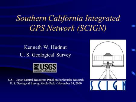 Southern California Integrated GPS Network (SCIGN) Kenneth W. Hudnut U. S. Geological Survey This presentation will probably involve audience discussion,