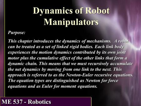 ME 537 - Robotics Dynamics of Robot Manipulators Purpose: This chapter introduces the dynamics of mechanisms. A robot can be treated as a set of linked.
