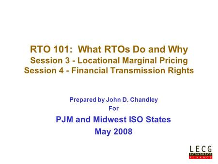 Prepared by John D. Chandley For PJM and Midwest ISO States May 2008 RTO 101: What RTOs Do and Why Session 3 - Locational Marginal Pricing Session 4 -