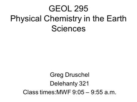 GEOL 295 Physical Chemistry in the Earth Sciences Greg Druschel Delehanty 321 Class times:MWF 9:05 – 9:55 a.m.