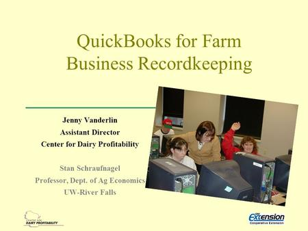 QuickBooks for Farm Business Recordkeeping Jenny Vanderlin Assistant Director Center for Dairy Profitability Stan Schraufnagel Professor, Dept. of Ag Economics.