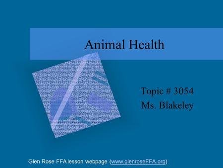 Animal Health Topic # 3054 Ms. Blakeley Glen Rose FFA lesson webpage (www.glenroseFFA.org)www.glenroseFFA.org.