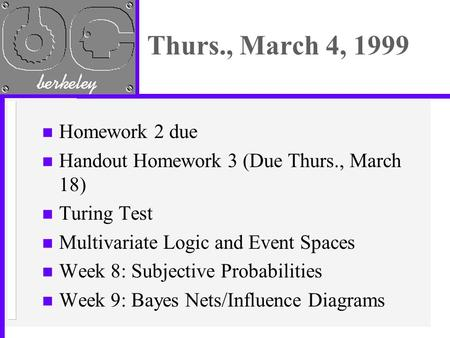 Thurs., March 4, 1999 n Homework 2 due n Handout Homework 3 (Due Thurs., March 18) n Turing Test n Multivariate Logic and Event Spaces n Week 8: Subjective.