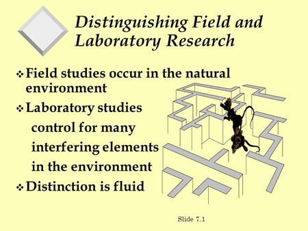 Distinguishing Field and Laboratory Research v Field studies occur in the natural environment v Laboratory studies control for many interfering elements.