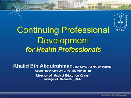 Continuing Professional Development for Health Professionals Khalid Bin Abdulrahman, MD, DPHC, ABFM, MHSc (MEd) Associate Professor of Family Physician.