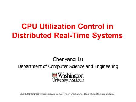 SIGMETRICS 2008: Introduction to Control Theory. Abdelzaher, Diao, Hellerstein, Lu, and Zhu. CPU Utilization Control in Distributed Real-Time Systems Chenyang.