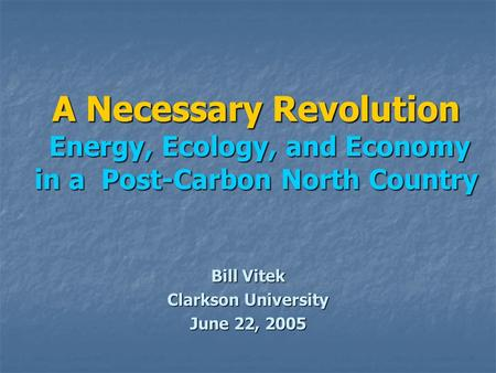 A Necessary Revolution Energy, Ecology, and Economy in a Post-Carbon North Country Bill Vitek Clarkson University June 22, 2005.