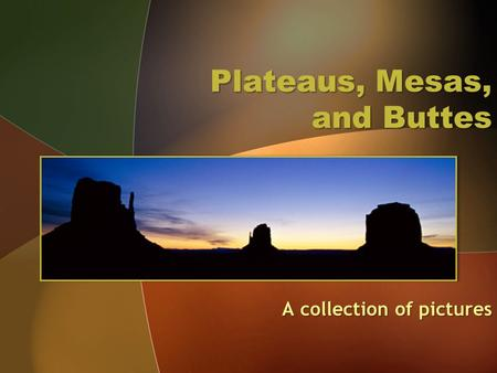 Plateaus, Mesas, and Buttes A collection of pictures.