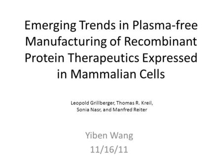 Emerging Trends in Plasma-free Manufacturing of Recombinant Protein Therapeutics Expressed in Mammalian Cells Yiben Wang 11/16/11 Leopold Grillberger,