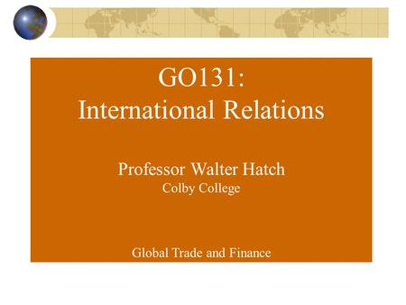 GO131: International Relations Professor Walter Hatch Colby College Global Trade and Finance.