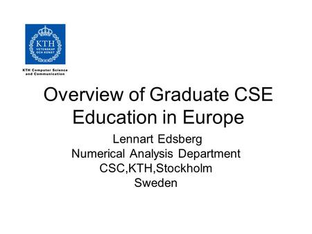 Overview of Graduate CSE Education in Europe Lennart Edsberg Numerical Analysis Department CSC,KTH,Stockholm Sweden.