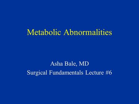 Metabolic Abnormalities Asha Bale, MD Surgical Fundamentals Lecture #6.