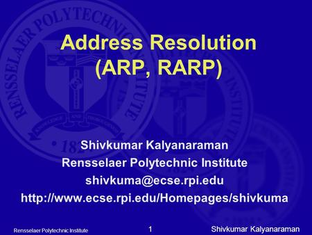Shivkumar Kalyanaraman Rensselaer Polytechnic Institute 1 Address Resolution (ARP, RARP) Shivkumar Kalyanaraman Rensselaer Polytechnic Institute