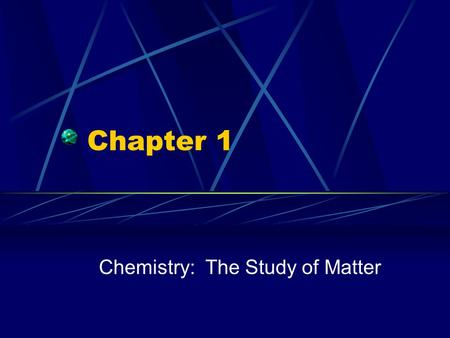 Chapter 1 Chemistry: The Study of Matter. What is Chemistry? The study of matter, its composition, properties, and the changes it undergoes Applied Chemistry.