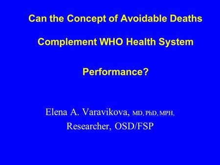 Can the Concept of Avoidable Deaths Complement WHO Health System Performance? Elena A. Varavikova, MD, PhD, MPH, Researcher, OSD/FSP.