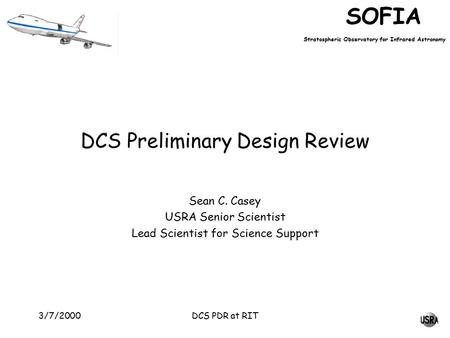 SOFIA Stratospheric Observatory for Infrared Astronomy DCS PDR at RIT3/7/2000 DCS Preliminary Design Review Sean C. Casey USRA Senior Scientist Lead Scientist.