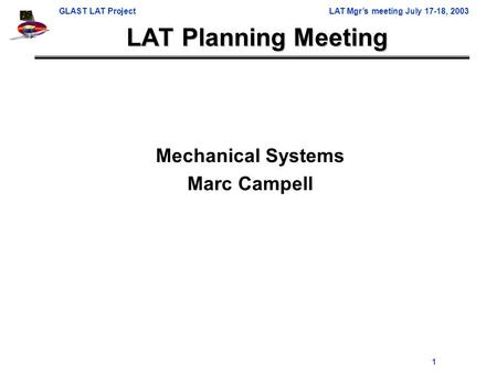 GLAST LAT ProjectLAT Mgr's meeting July 17-18, 2003 1 LAT Planning Meeting Mechanical Systems Marc Campell.