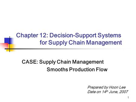 1 Chapter 12: Decision-Support Systems for Supply Chain Management CASE: Supply Chain Management Smooths Production Flow Prepared by Hoon Lee Date on 14.